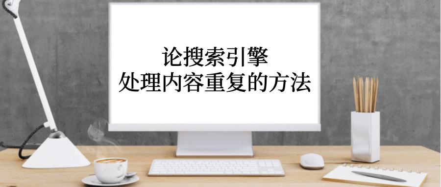 谷歌站内seo—搜索引擎处理内容重复的方法