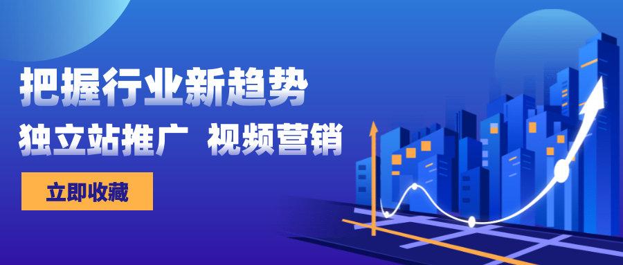 外贸独立站推广+视频营销,把握行业新趋势